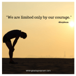 We are limited only by our courage.